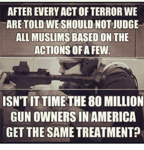 America, Memes, and Time: AFTER EVERY ACT OF TERROR WE  ARE TOLD WE SHOULD NOT JUDGE  ALL MUSLIMS BASED ON THE  ACTIONS OF A FEW  ISN'T IT TIME THE 80 MILLION  GUN OWNERS IN AMERICA  GET THE SAME TREATMENT