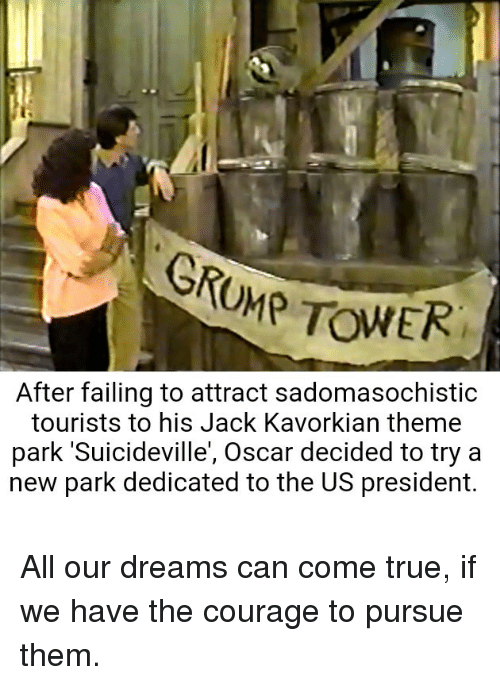 True, Courage, and Dreams: After failing to attract sadomasochistic  tourists to his Jack Kavorkian theme  park 'Suicideville', Oscar decided to try a  new park dedicated to the US president.