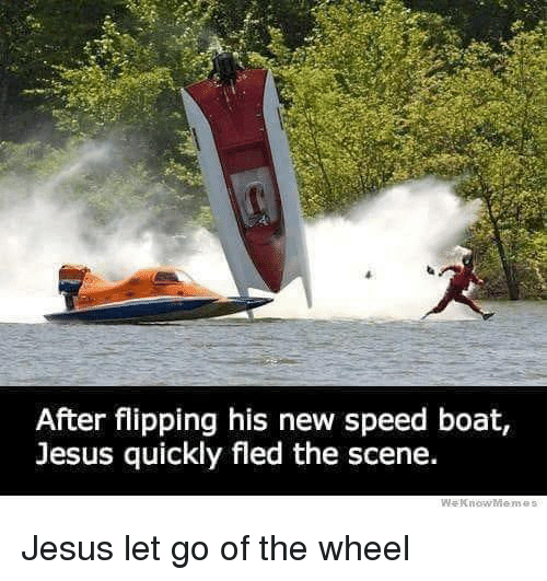 Jesus, Boat, and Speed: After flipping his new speed boat,  Jesus quickly fled the scene. Jesus let go of the wheel