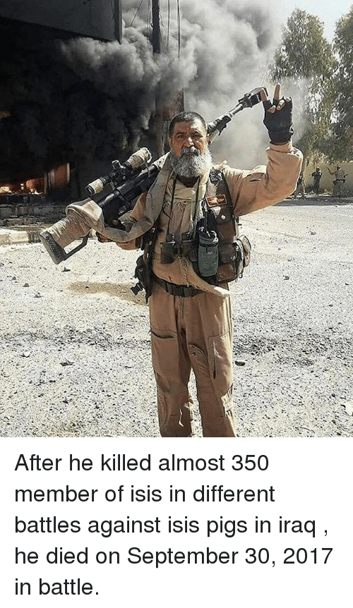 Isis, Memes, and Iraq: After he killed almost 350 member of isis in different battles against isis pigs in iraq , he died on September 30, 2017 in battle.