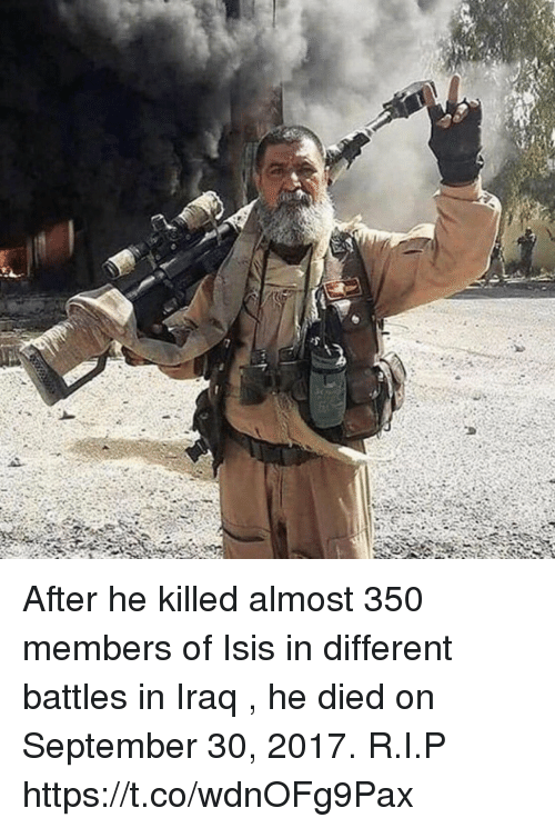 Isis, Memes, and Iraq: After he killed almost 350 members of Isis in different battles in Iraq , he died on September 30, 2017. R.I.P https://t.co/wdnOFg9Pax