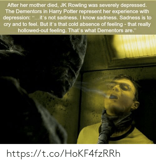 "Harry Potter: After her mother died, JK Rowling was severely depressed.  The Dementors in Harry Potter represent her experience with  depression: "".it's not sadness. I know sadness. Sadness is to  cry and to feel. But it's that cold absence of feeling- that really  hollowed-out feeling. That's what Dementors are."" https://t.co/HoKF4fzRRh"