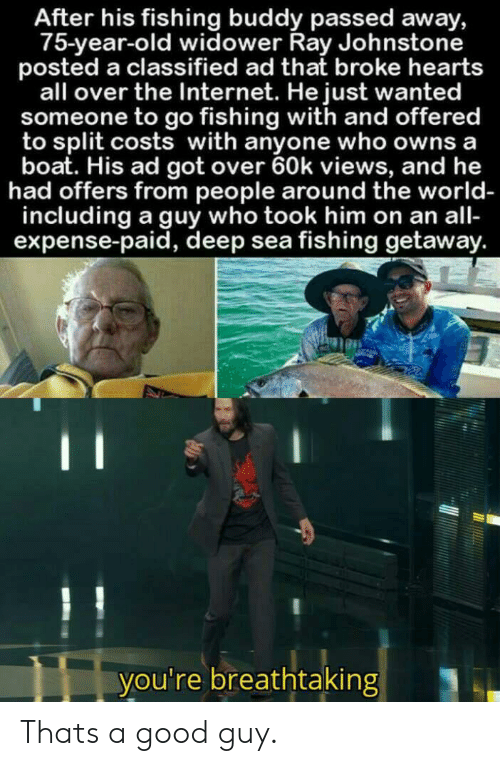 classified: After his fishing buddy passed away,  75-year-old widower Ray Johnstone  posted a classified ad that broke hearts  all over the Internet. He just wanted  someone to go fishing with and offered  to split costs with anyone who owns a  boat. His ad got over 60k views, and he  had offers from people around the world-  including a guy who took him on an all-  expense-paid, deep sea fishing getaway.  C  you're breathtaking Thats a good guy.