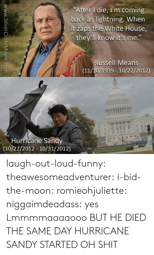 "Funny, Shit, and Tumblr: ""After I die, I'm coming  back as lightning. When  it zaps the White House,  they'll know it's me.""  Russell Means  (11/10/1939 10/22/2012)  Hurricane Sandy  (10/22/2012 10/31/2012)  www.SilverCircleMovie.com laugh-out-loud-funny:  theawesomeadventurer:  i-bid-the-moon:  romieohjuliette:  niggaimdeadass:  yes  Lmmmmaaaaooo  BUT HE DIED THE SAME DAY HURRICANE SANDY STARTED  OH SHIT"