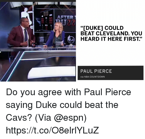 "Cavs, Countdown, and Espn: AFTER  ""IDUKE] COULD  BEAT CLEVELAND. YOU  HEARD IT HERE FIRST.""  PAUL PIERCE  via NBA COUNTDOWN Do you agree with Paul Pierce saying Duke could beat the Cavs?   (Via @espn)   https://t.co/O8elrlYLuZ"