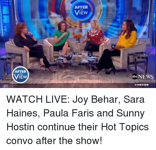 fary: AFTER  IEW  ViEw  obcNEWS WATCH LIVE: Joy Behar, Sara Haines, Paula Faris and Sunny Hostin continue their Hot Topics convo after the show!