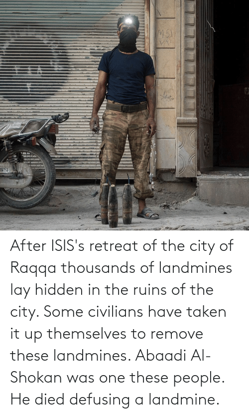 Civilians: After ISIS's retreat of the city of Raqqa thousands of landmines lay hidden in the ruins of the city. Some civilians have taken it up themselves to remove these landmines. Abaadi Al-Shokan was one these people. He died defusing a landmine.