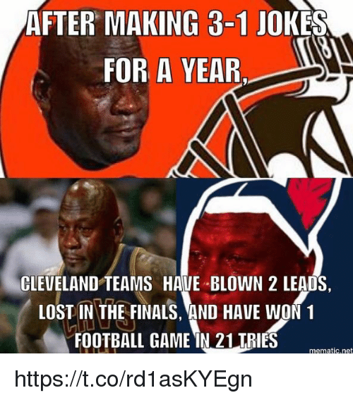 in-the-finals: AFTER MAKING 3-1 JOKES  FOR A YEAR.  CLEVELAND TEAMS HAVE BLOWN 2 LEADS  LOST IN THE FINALS, AND HAVE WON1  FOOTBALL GAME IN 21 TRIES  mematic.net https://t.co/rd1asKYEgn