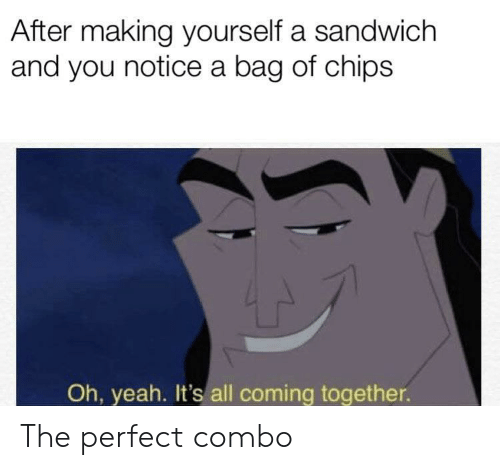 Yeah, Chips, and Sandwich: After making yourself a sandwich  and you notice a bag of chips  Oh, yeah. It's all coming together. The perfect combo
