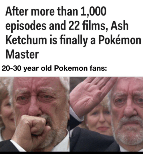 Ash: After more than 1,000  episodes and 22 films, Ash  Ketchum is finally a Pokémon  Master  20-30 year old Pokemon fans: