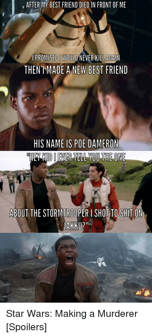 Poe Dameron: AFTER MY BEST FRIEND DIED IN FRONT OF ME  A PROMISED WOULD NEVER KILLAGAIN  THENT ADE A NEW BEST  FRIEND  HIS NAME IS POE DAMERON  ABOUT THE STORMITROOPER I SHOT TO SHITO  JAKKU? Star Wars: Making a Murderer [Spoilers]