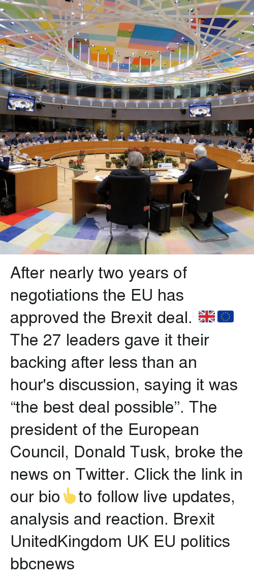 """Click, Memes, and News: After nearly two years of negotiations the EU has approved the Brexit deal. 🇬🇧🇪🇺 The 27 leaders gave it their backing after less than an hour's discussion, saying it was """"the best deal possible"""". The president of the European Council, Donald Tusk, broke the news on Twitter. Click the link in our bio👆to follow live updates, analysis and reaction. Brexit UnitedKingdom UK EU politics bbcnews"""