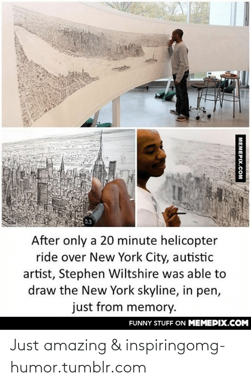 From Memory: After only a 20 minute helicopter  ride over New York City, autistic  artist, Stephen Wiltshire was able to  draw the New York skyline, in pen,  just from memory.  FUNNY STUFF ON MEMEPIX.COM  MEMEPIX.COM Just amazing & inspiringomg-humor.tumblr.com