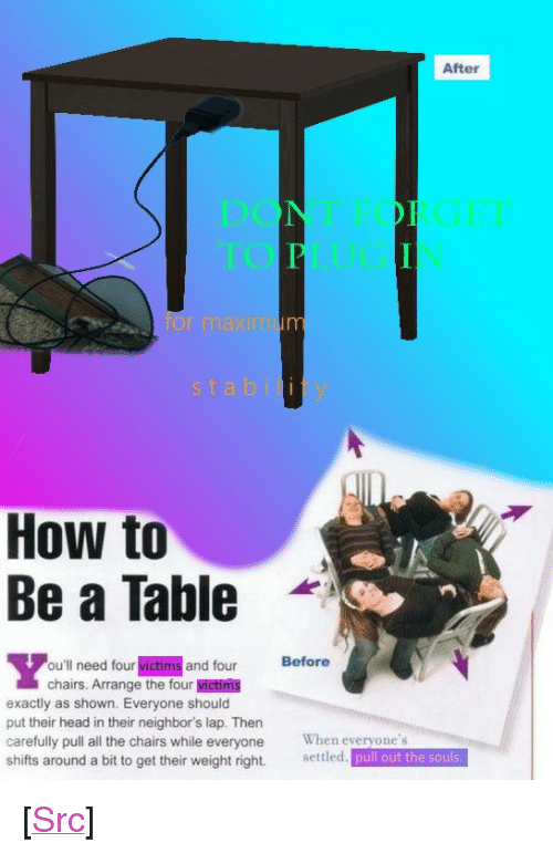 """A Ta: After  or maxim  stability  How to  Be a Table  -  ou'll need four victims and four Before  chairs. Arrange the four victims  exactly as shown. Everyone should  put their head in their neighbor's lap. Then  carefully pull all the chairs while everyone When everyone's  shifts around a bit to get their weight right. setled. pull out the souls <p>[<a href=""""https://www.reddit.com/r/surrealmemes/comments/7e0ajn/how_to_become_a_ta_bl_e/"""">Src</a>]</p>"""
