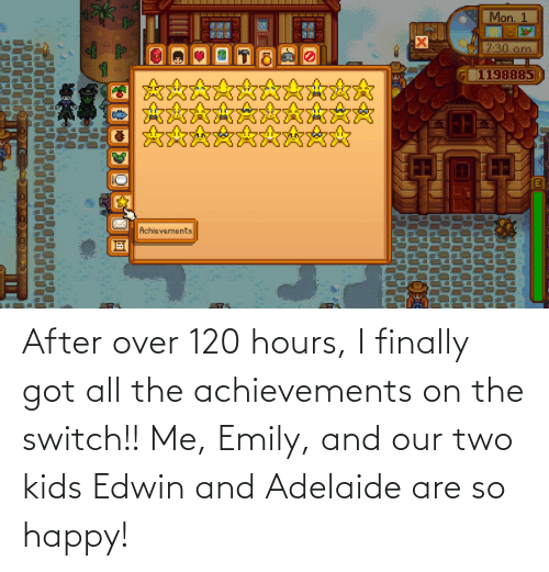 Two Kids: After over 120 hours, I finally got all the achievements on the switch!! Me, Emily, and our two kids Edwin and Adelaide are so happy!