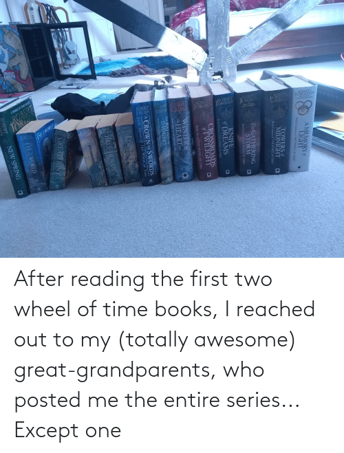 wheel: After reading the first two wheel of time books, I reached out to my (totally awesome) great-grandparents, who posted me the entire series... Except one