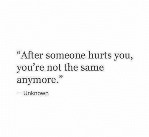 "Unknown, You, and Hurts: ""After someone hurts you,  you're not the same  anymore.  Unknown"
