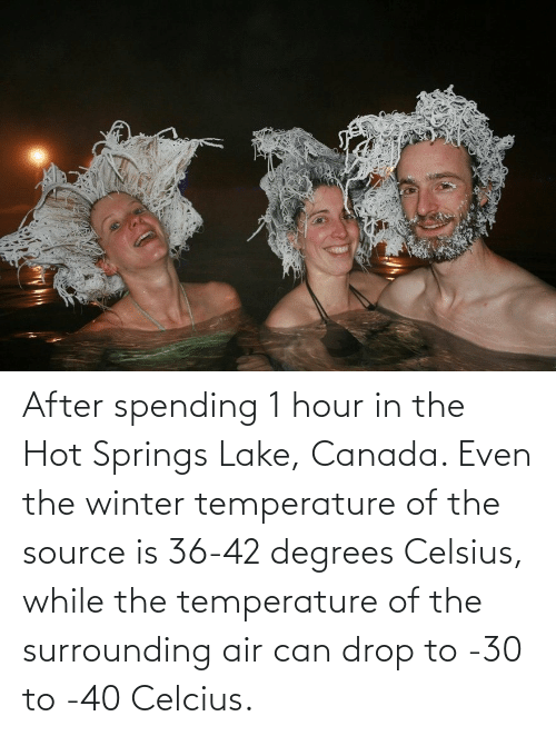 Spending: After spending 1 hour in the Hot Springs Lake, Canada. Even the winter temperature of the source is 36-42 degrees Celsius, while the temperature of the surrounding air can drop to -30 to -40 Celcius.