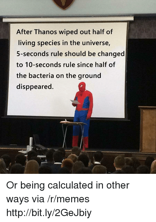 wiped: After Thanos wiped out half of  living species in the universe,  5-seconds rule should be changed  to 10-seconds rule since half of  the bacteria on the ground  disppeared. Or being calculated in other ways via /r/memes http://bit.ly/2GeJbiy