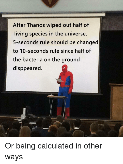 wiped: After Thanos wiped out half of  living species in the universe,  5-seconds rule should be changed  to 10-seconds rule since half of  the bacteria on the ground  disppeared. Or being calculated in other ways