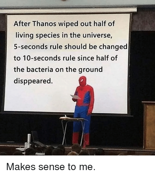 wiped: After Thanos wiped out half of  living species in the universe,  5-seconds rule should be changed  to 10-seconds rule since half of  the bacteria on the ground  disppeared. Makes sense to me.