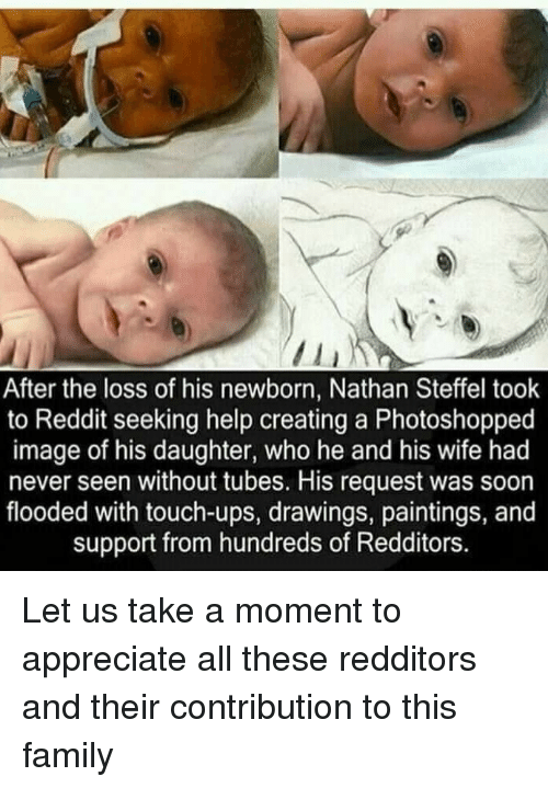 Family, Paintings, and Reddit: After the loss of his newborn, Nathan Steffel took  to Reddit seeking help creating a Photoshopped  image of his daughter, who he and his wife had  never seen without tubes. His request was soon  flooded with touch-ups, drawings, paintings, and  support from hundreds of Redditors. Let us take a moment to appreciate all these redditors and their contribution to this family