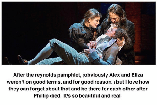 its so beautiful: After the reynolds pamphlet, (obviously Alex and Eliza  weren't on good terms, and for good reason.) but I love how  they can forget about that and be there for each other after  Phillip died. It's so beautiful and real.