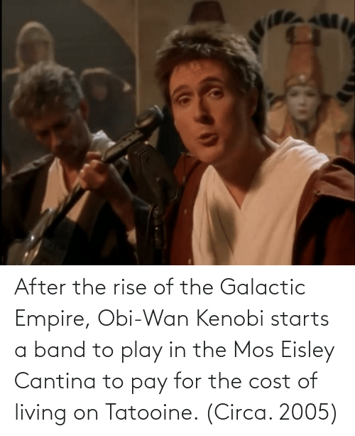 Eisley Cantina: After the rise of the Galactic Empire, Obi-Wan Kenobi starts a band to play in the Mos Eisley Cantina to pay for the cost of living on Tatooine. (Circa. 2005)