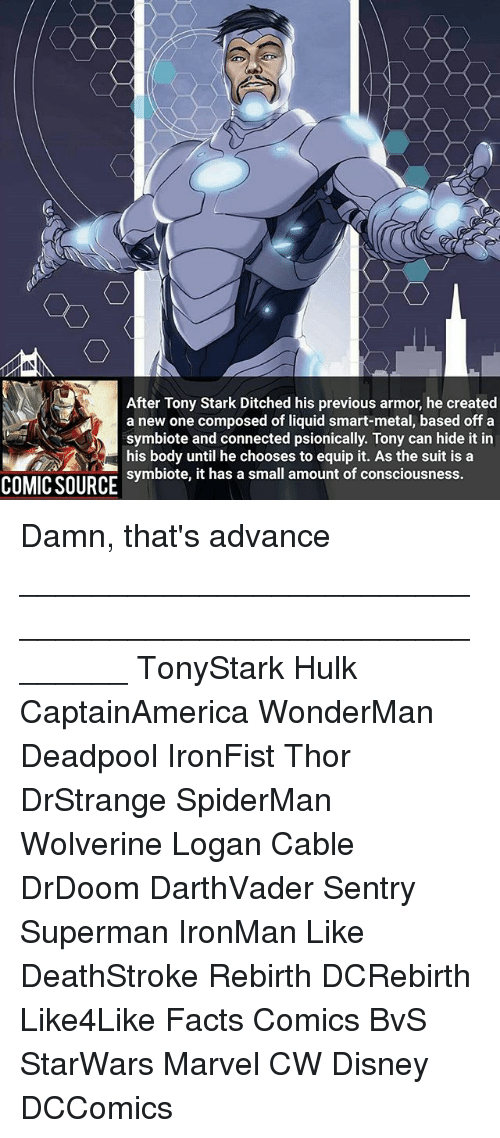Disney, Facts, and Memes: After Tony Stark Ditched his previous armor, he created  a new one composed of liquid smart-metal, based off a  symbiote and connected psionically. Tony can hide it in  his body until he chooses to equip it. As the suit is a  symbiote, it has a small amount of consciousness.  COMIC SOURCt has a small amount of consciousness. Damn, that's advance ________________________________________________________ TonyStark Hulk CaptainAmerica WonderMan Deadpool IronFist Thor DrStrange SpiderMan Wolverine Logan Cable DrDoom DarthVader Sentry Superman IronMan Like DeathStroke Rebirth DCRebirth Like4Like Facts Comics BvS StarWars Marvel CW Disney DCComics