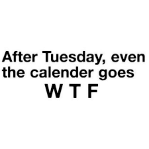 Dank, Wtf, and 🤖: After Tuesday, even  the calender goes  WTF