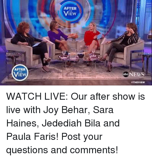 fary: AFTER  VIEW  IEW  aTHEVIEW WATCH LIVE: Our after show is live with Joy Behar, Sara Haines, Jedediah Bila and Paula Faris! Post your questions and comments!
