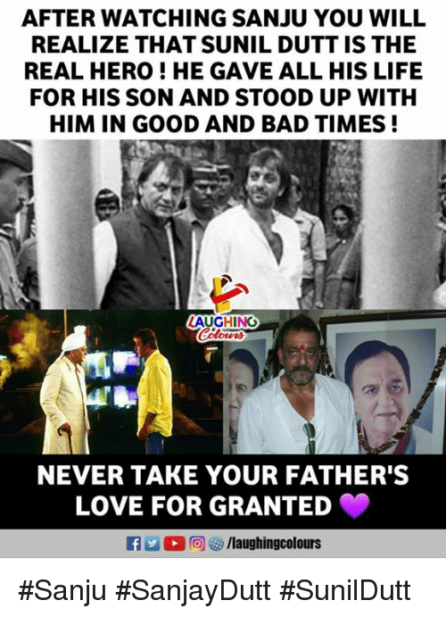 Bad, Life, and Love: AFTER WATCHING SANJU YOU WILL  REALIZE THAT SUNIL DUTT IS THE  REAL HERO ! HE GAVE ALL HIS LIFE  FOR HIS SON AND STOOD UP WITH  HIM IN GOOD AND BAD TIMES!  NEVER TAKE YOUR FATHER'S  LOVE FOR GRANTED  R 2 O r@j  /laughingcolours #Sanju #SanjayDutt #SunilDutt