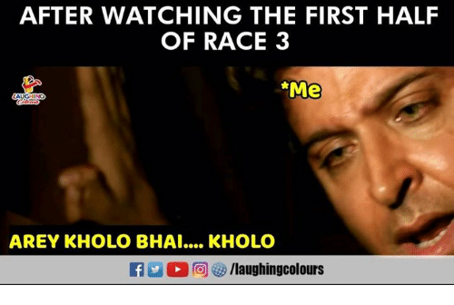 Race, Indianpeoplefacebook, and First: AFTER WATCHING THE FIRST HALF  OF RACE 3  Me  LA  AREY KHOLO BHAI.... KHOLO  CM C  回ぜ/laughingcolours