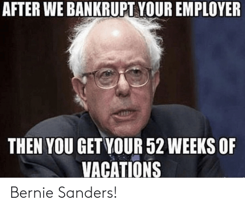 Bernie Sanders, Bernie, and You: AFTER WE BANKRUPT YOUR EMPLOYER  THEN YOU GET YOUR 52 WEEKS OF  VACATIONS Bernie Sanders!