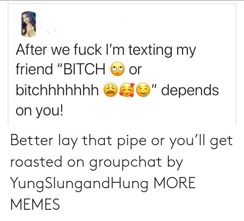 "Bitch, Dank, and Memes: After we fuck I'm texting my  friend ""BITCH  or  II  bitchhhhhhh  depends  on you! Better lay that pipe or you'll get roasted on groupchat by YungSlungandHung MORE MEMES"