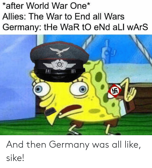Germany, World, and War: *after World War One*  Allies: The War to End all Wars  Germany: tHe WaR tO eNd aLl wArS  Til And then Germany was all like, sike!