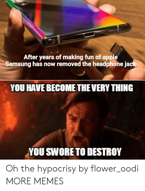 Apple, Dank, and Memes: After years of making fun of apple  Samsung has now removed the headphone jack  YOU HAVE BECOME THE VERY THING  YOU SWORE TO DESTROY Oh the hypocrisy by flower_oodi MORE MEMES