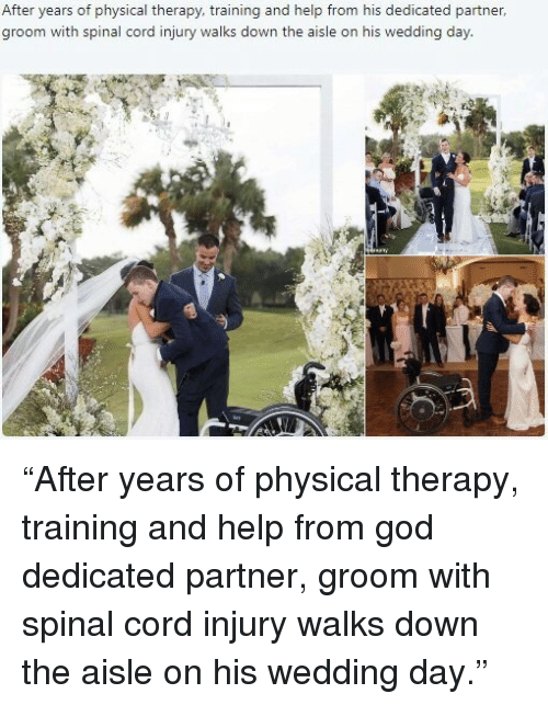 """physical therapy: After years of physical therapy, training and help from his dedicated partner  groom with spinal cord injury walks down the aisle on his wedding day <p>""""After years of physical therapy, training and help from god dedicated partner, groom with spinal cord injury walks down the aisle on his wedding day.""""</p>"""