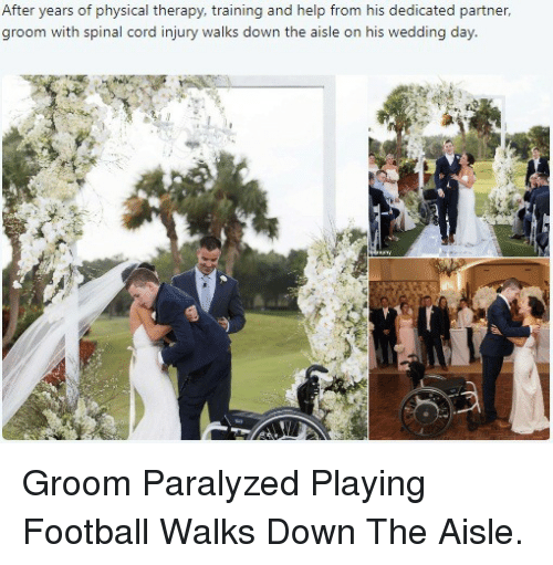 physical therapy: After years of physical therapy, training and help from his dedicated partner,  groom with spinal cord injury walks down the aisle on his wedding day <p>Groom Paralyzed Playing Football Walks Down The Aisle.</p>