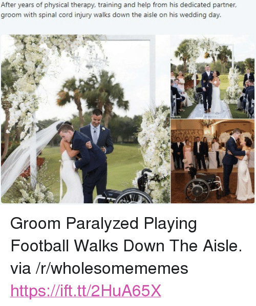 """physical therapy: After years of physical therapy, training and help from his dedicated partner,  groom with spinal cord injury walks down the aisle on his wedding day <p>Groom Paralyzed Playing Football Walks Down The Aisle. via /r/wholesomememes <a href=""""https://ift.tt/2HuA65X"""">https://ift.tt/2HuA65X</a></p>"""