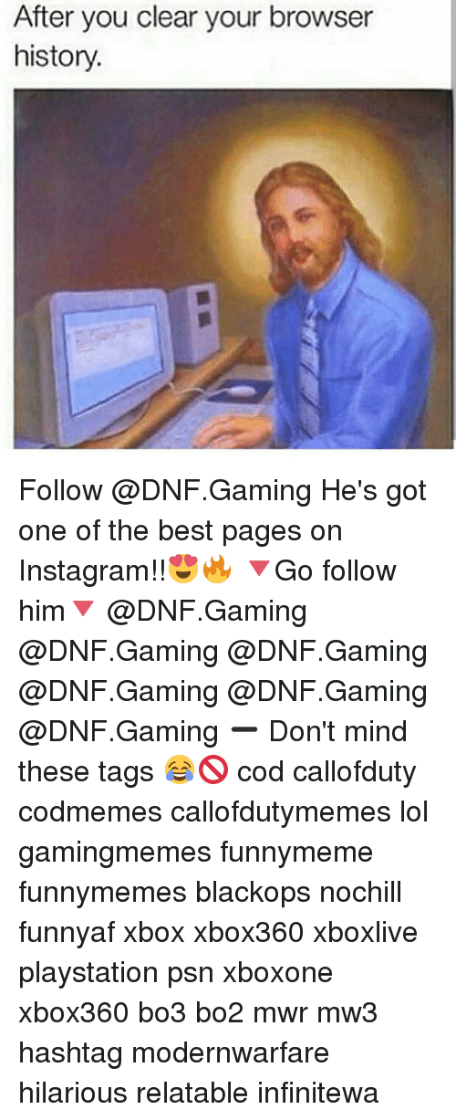 Bo3: After you clear your browser  history Follow @DNF.Gaming He's got one of the best pages on Instagram!!😍🔥 🔻Go follow him🔻 @DNF.Gaming @DNF.Gaming @DNF.Gaming @DNF.Gaming @DNF.Gaming @DNF.Gaming ➖ Don't mind these tags 😂🚫 cod callofduty codmemes callofdutymemes lol gamingmemes funnymeme funnymemes blackops nochill funnyaf xbox xbox360 xboxlive playstation psn xboxone xbox360 bo3 bo2 mwr mw3 hashtag modernwarfare hilarious relatable infinitewa