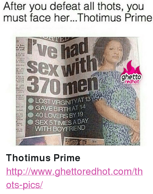 """Yat: After you defeat all thots, you  must face her...Thotimus Prime  ghetto  370 men  VİRGINIT YAT 13  T 14  GAVEBIRTH A,  40 LOVERS BY 19  SEX 5TINMES A DAY  WITH BOYFRIEND <p><strong>Thotimus Prime</strong></p><p><a href=""""http://www.ghettoredhot.com/thots-pics/"""">http://www.ghettoredhot.com/thots-pics/</a></p>"""
