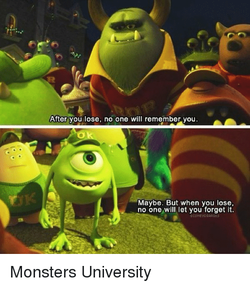 monster university: After you lose, no one will remember you  Maybe. But when you lose,  no one will let you forget it.  DISHE DIARIES Monsters University