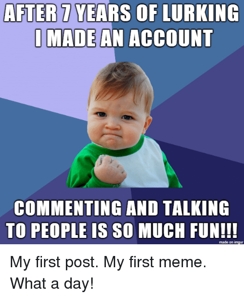 Lurking: AFTER7 YEARS OF LURKING  I MADEAN ACCOUNT  COMMENTING AND TALKING  TO PEOPLE IS SO MUCH FUNI!!  made on imgur My first post. My first meme. What a day!
