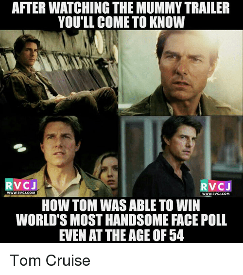 the mummy: AFTERWATCHING THE MUMMY TRAILER  YOU'LL COME TO KNOW  V CJ  RVC J  WWW. RVCJ.COM  WWW. RVCJ.COM  HOW TOM WAS ABLE TO WIN  WORLD SMOSTHANDSOME FACE POLL  EVEN ATTHEAGE OF 54 Tom Cruise