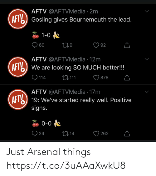 Arsenal: AFTV @AFTVMedia · 2m  AFT) Gosling gives Bournemouth the lead.  1-0  O 60  92  AFTV @AFTVMedia · 12m  AFT  We are looking SO MUCH better!!!  9 114  27 111  878  AFTV @AFTVMedia · 17m  AFTY  19: We've started really well. Positive  signs.  0-0  O 24  2714  262 Just Arsenal things https://t.co/3uAAaXwkU8