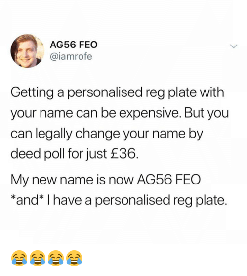 New Name: AG56 FEO  @iamrofe  Getting a personalised reg plate with  your name can be expensive. But you  can legally change your name by  deed poll for just £36.  My new name is now AG56 FEO  *and* I have a personalised reg plate. 😂😂😂😂