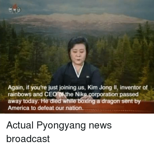 Kim Jong-il: Again, if you're just joining us, Kim Jong Il, inventor of  rainbows and CE  ofthe Nike corporation passed  away today. He died  Xing a dragon sent by  America to defeat our nation. Actual Pyongyang news broadcast