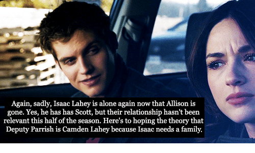 camden: Again, sadly, Isaac Lahey is alone again now that Allison is  gone. Yes, he has has Scott, but their relationship hasn't been  relevant this half of the season. Here's to hoping the theory that  Deputy Parrish is Camden Lahey because Isaac needs a family.