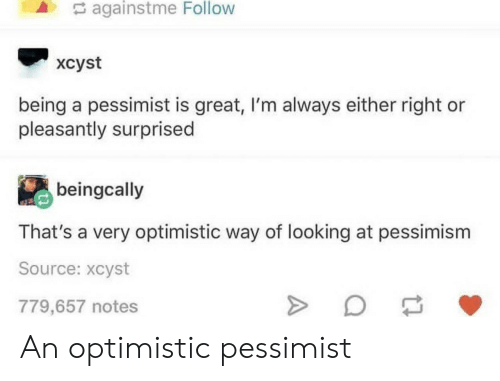 pessimist: againstme  Follow  xcyst  being a pessimist is great, I'm always either right or  pleasantly surprised  beingcally  That's a very optimistic way of looking at pessimism  Source: xcyst  779,657 notes An optimistic pessimist